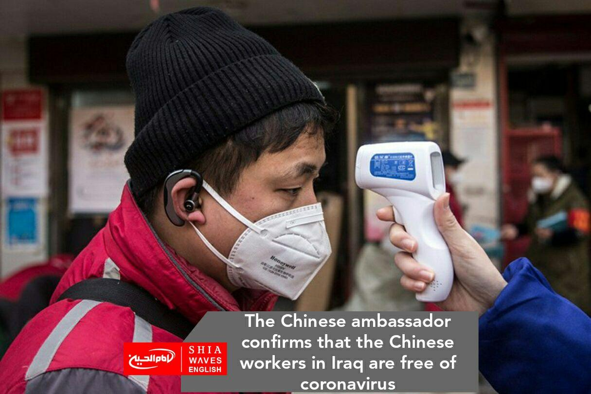 Photo of The Chinese ambassador confirms that the Chinese workers in Iraq are free of coronavirus