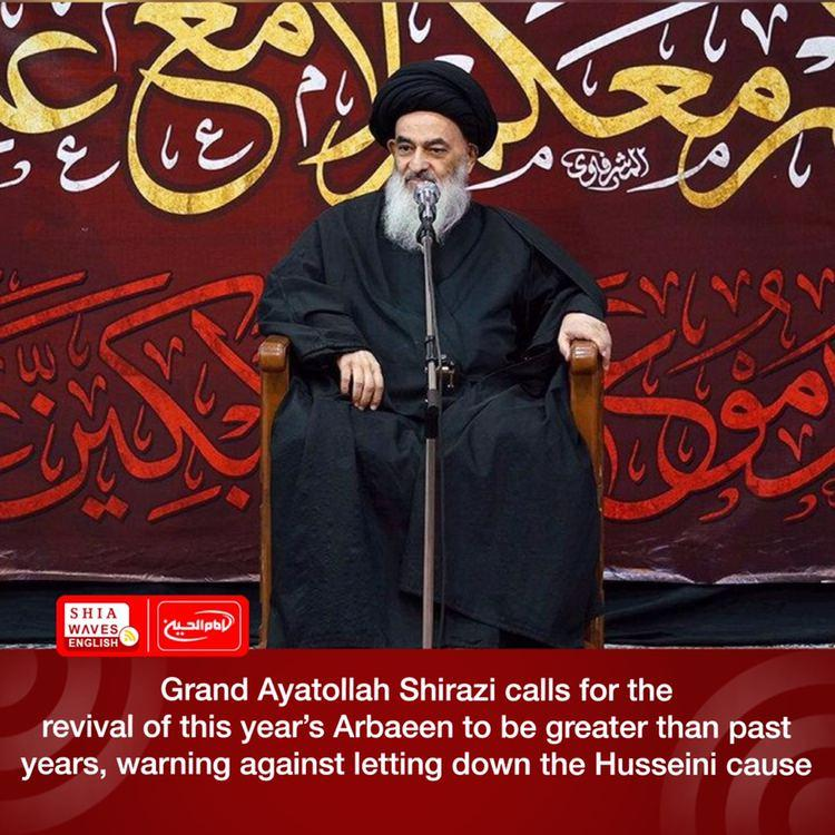 Photo of Grand Ayatollah Shirazi calls for the revival of this year's Arbaeen to be greater than past years, warning against letting down the Husseini cause