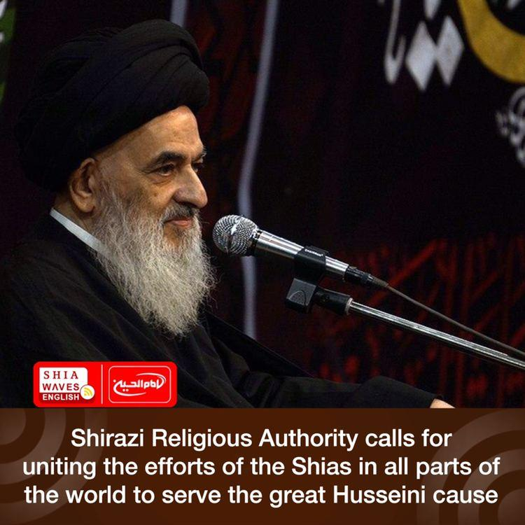 Photo of Shirazi Religious Authority calls for uniting the efforts of the Shias in all parts of the world to serve the great Husseini cause