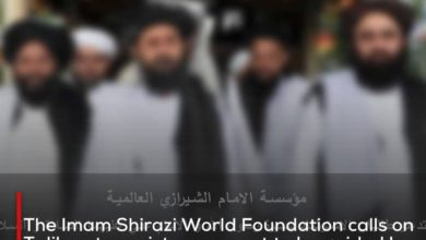Photo of The Imam Shirazi World Foundation calls on Taliban terrorist movement to be guided by the biography of the Prophet and Imam Ali, peace be upon them, in managing the affairs of the country