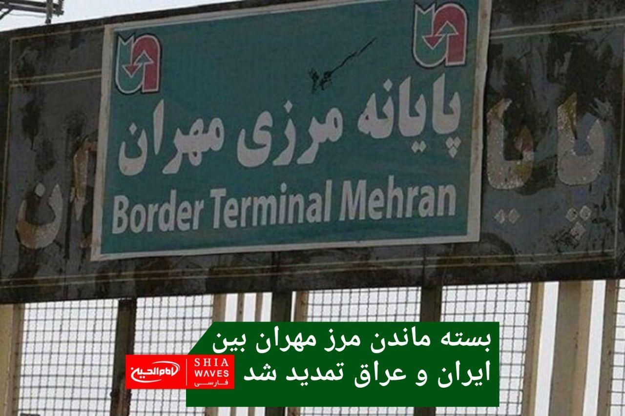تصویر بسته ماندن مرز مهران بین ایران و عراق تمدید شد