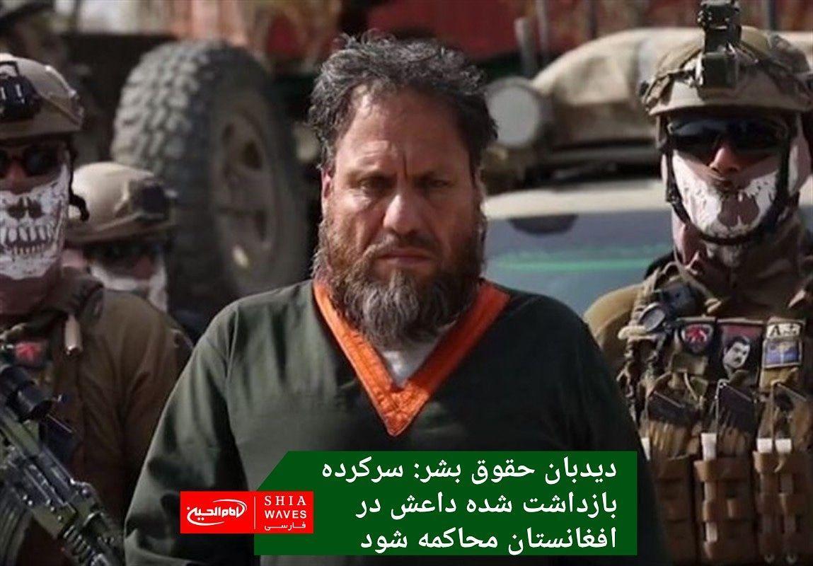 تصویر دیدبان حقوق بشر: سرکرده بازداشت شده داعش در افغانستان محاکمه شود