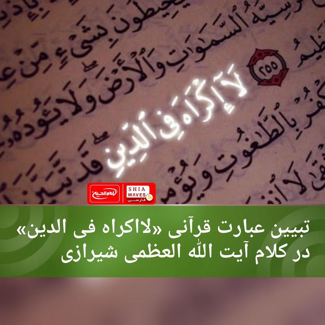 Photo of تبیین عبارت قرآنی «لااکراه فی الدین» در کلام آیت الله العظمی شیرازی