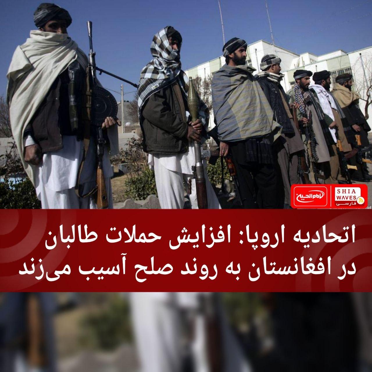 Photo of اتحادیه اروپا: افزایش حملات طالبان در افغانستان به روند صلح آسیب میزند